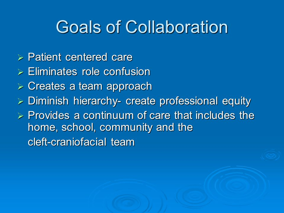 Goals of Collaboration Patient centered care Patient centered care Eliminates role confusion Eliminates role confusion Creates a team approach Creates