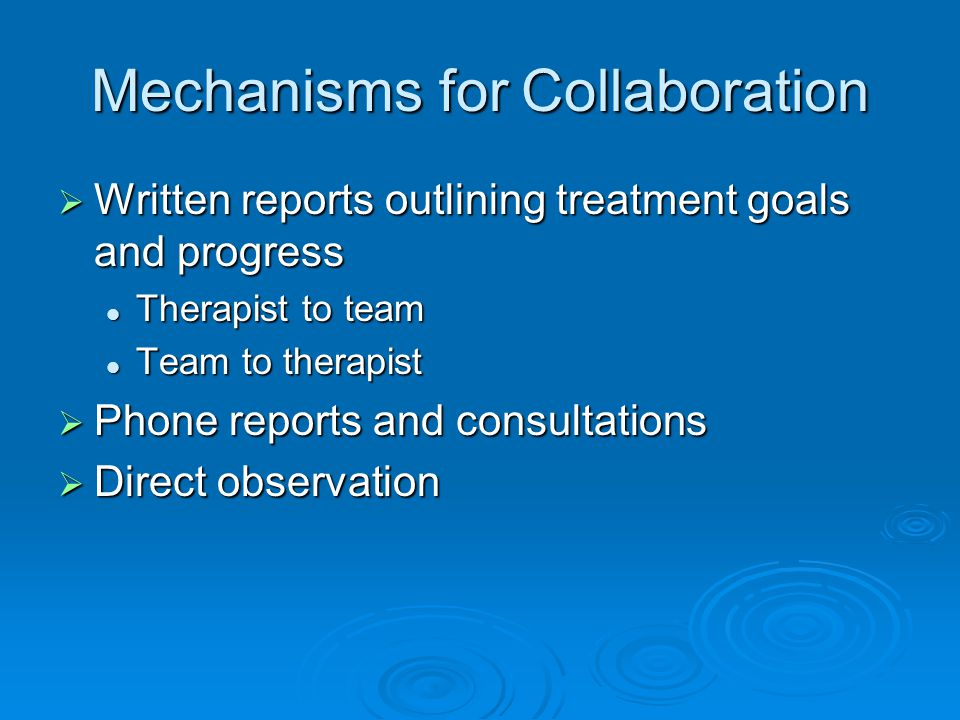 Mechanisms for Collaboration Written reports outlining treatment goals and progress Written reports outlining treatment goals and progress Therapist t