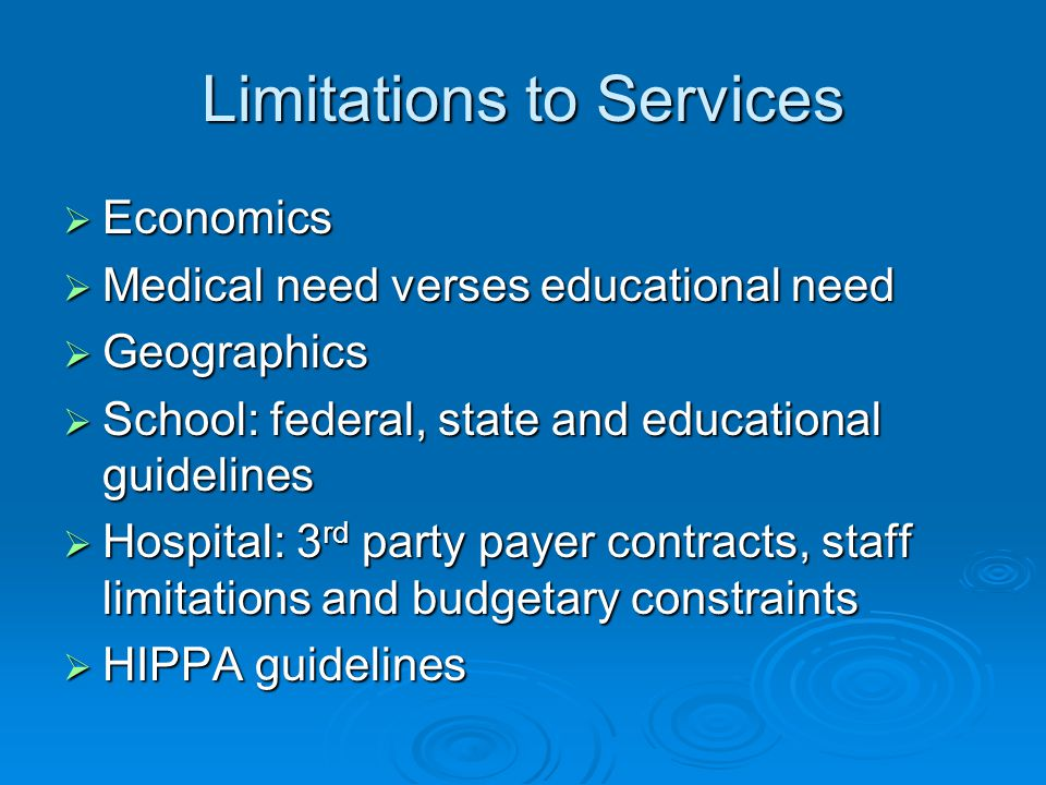Limitations to Services Economics Economics Medical need verses educational need Medical need verses educational need Geographics Geographics School: federal, state and educational guidelines School: federal, state and educational guidelines Hospital: 3 rd party payer contracts, staff limitations and budgetary constraints Hospital: 3 rd party payer contracts, staff limitations and budgetary constraints HIPPA guidelines HIPPA guidelines