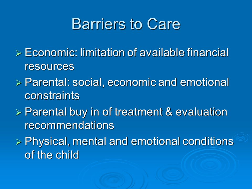 Barriers to Care Economic: limitation of available financial resources Economic: limitation of available financial resources Parental: social, economic and emotional constraints Parental: social, economic and emotional constraints Parental buy in of treatment & evaluation recommendations Parental buy in of treatment & evaluation recommendations Physical, mental and emotional conditions of the child Physical, mental and emotional conditions of the child
