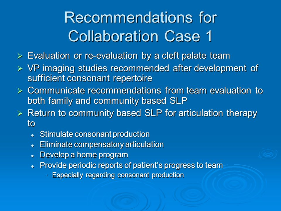 Recommendations for Collaboration Case 1 Evaluation or re-evaluation by a cleft palate team Evaluation or re-evaluation by a cleft palate team VP imaging studies recommended after development of sufficient consonant repertoire VP imaging studies recommended after development of sufficient consonant repertoire Communicate recommendations from team evaluation to both family and community based SLP Communicate recommendations from team evaluation to both family and community based SLP Return to community based SLP for articulation therapy to Return to community based SLP for articulation therapy to Stimulate consonant production Stimulate consonant production Eliminate compensatory articulation Eliminate compensatory articulation Develop a home program Develop a home program Provide periodic reports of patients progress to team Provide periodic reports of patients progress to team Especially regarding consonant productionEspecially regarding consonant production