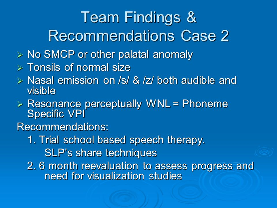 Team Findings & Recommendations Case 2 No SMCP or other palatal anomaly No SMCP or other palatal anomaly Tonsils of normal size Tonsils of normal size Nasal emission on /s/ & /z/ both audible and visible Nasal emission on /s/ & /z/ both audible and visible Resonance perceptually WNL = Phoneme Specific VPI Resonance perceptually WNL = Phoneme Specific VPIRecommendations: 1.