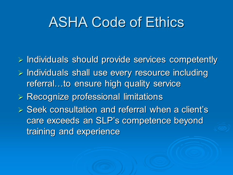ASHA Code of Ethics Individuals should provide services competently Individuals should provide services competently Individuals shall use every resource including referral…to ensure high quality service Individuals shall use every resource including referral…to ensure high quality service Recognize professional limitations Recognize professional limitations Seek consultation and referral when a clients care exceeds an SLPs competence beyond training and experience Seek consultation and referral when a clients care exceeds an SLPs competence beyond training and experience