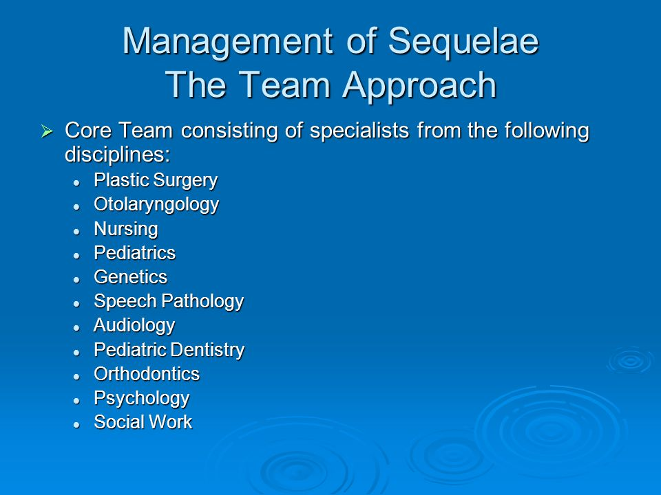 Management of Sequelae The Team Approach Core Team consisting of specialists from the following disciplines: Core Team consisting of specialists from the following disciplines: Plastic Surgery Plastic Surgery Otolaryngology Otolaryngology Nursing Nursing Pediatrics Pediatrics Genetics Genetics Speech Pathology Speech Pathology Audiology Audiology Pediatric Dentistry Pediatric Dentistry Orthodontics Orthodontics Psychology Psychology Social Work Social Work