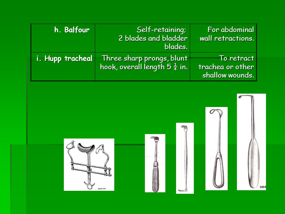 h. Balfour Self-retaining; 2 blades and bladder blades. For abdominal wall retractions. i. Hupp tracheal Three sharp prongs, blunt hook, overall lengt