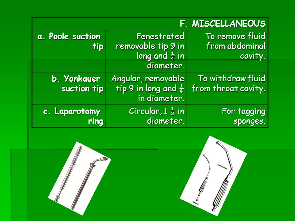 F. MISCELLANEOUS a. Poole suction tip tip Fenestrated removable tip 9 in long and ¼ in diameter. To remove fluid from abdominal cavity. b. Yankauer su
