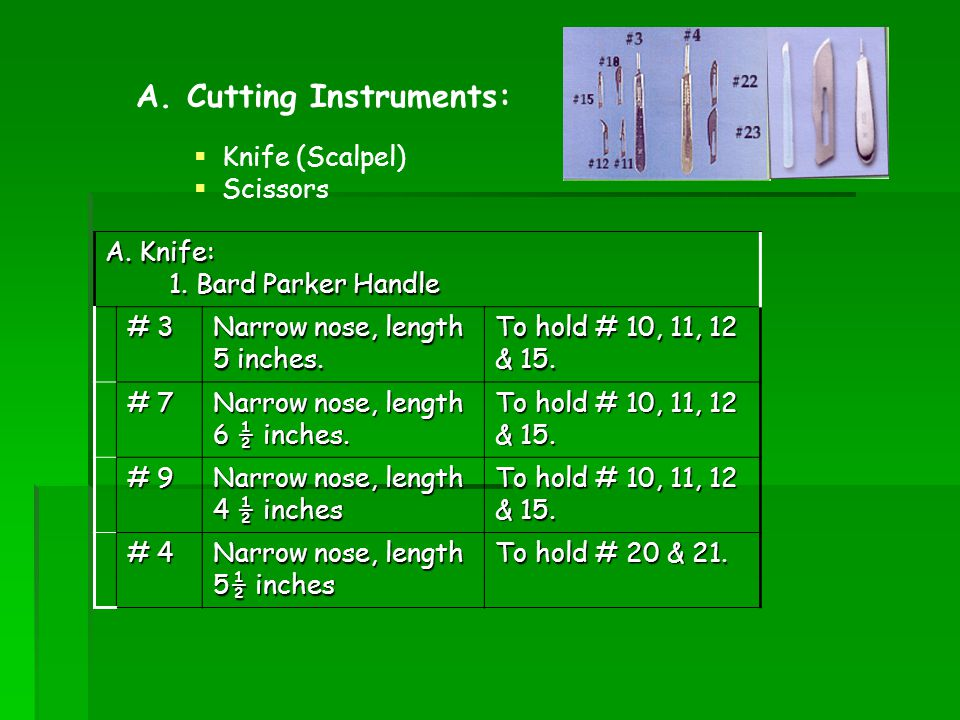 Knife (Scalpel) Scissors A. Cutting Instruments: A. Knife: 1. Bard Parker Handle 1. Bard Parker Handle # 3 Narrow nose, length 5 inches. To hold # 10,