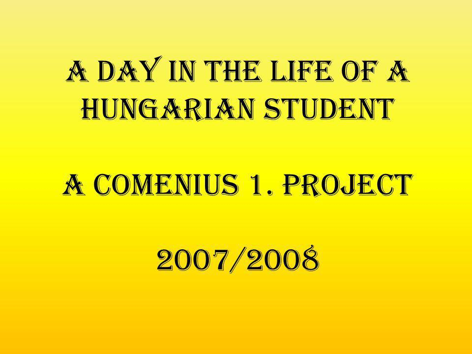 A day in the life of a hungarian student A Comenius 1. project 2007/2008