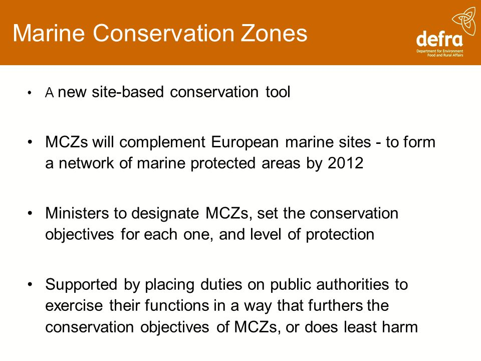 Marine Conservation Zones A new site-based conservation tool MCZs will complement European marine sites - to form a network of marine protected areas by 2012 Ministers to designate MCZs, set the conservation objectives for each one, and level of protection Supported by placing duties on public authorities to exercise their functions in a way that furthers the conservation objectives of MCZs, or does least harm