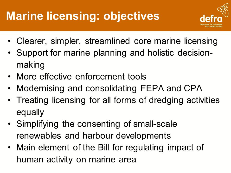 Marine licensing: objectives Clearer, simpler, streamlined core marine licensing Support for marine planning and holistic decision- making More effective enforcement tools Modernising and consolidating FEPA and CPA Treating licensing for all forms of dredging activities equally Simplifying the consenting of small-scale renewables and harbour developments Main element of the Bill for regulating impact of human activity on marine area