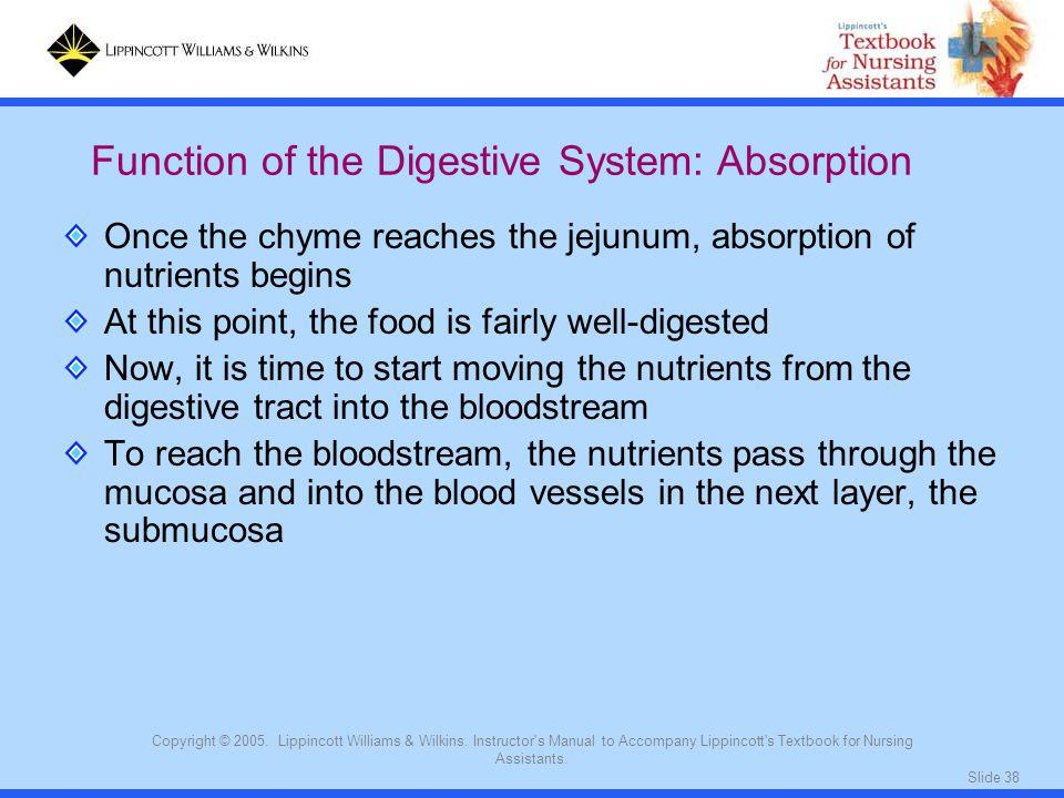Slide 38 Copyright © 2005. Lippincott Williams & Wilkins. Instructor's Manual to Accompany Lippincott's Textbook for Nursing Assistants. Once the chym