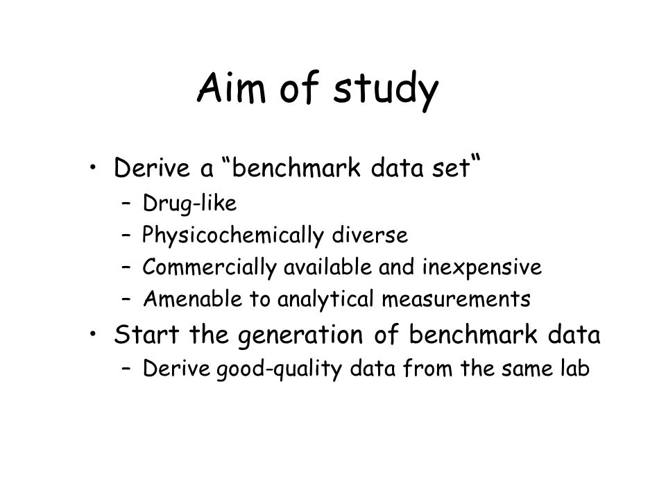 Aim of study Derive a benchmark data set –Drug-like –Physicochemically diverse –Commercially available and inexpensive –Amenable to analytical measurements Start the generation of benchmark data –Derive good-quality data from the same lab
