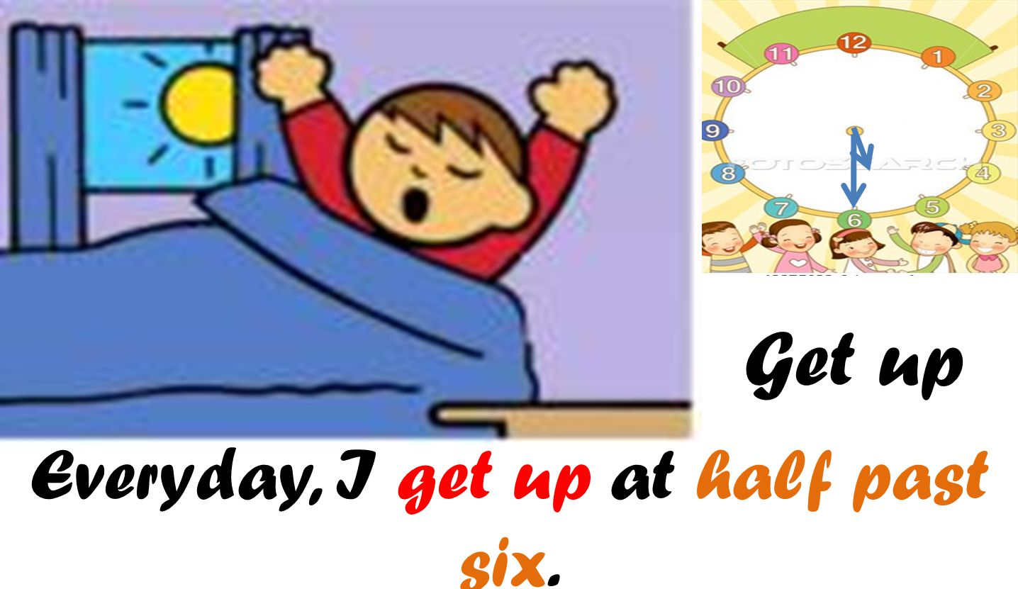 Get up Everyday, I get up at half past six.
