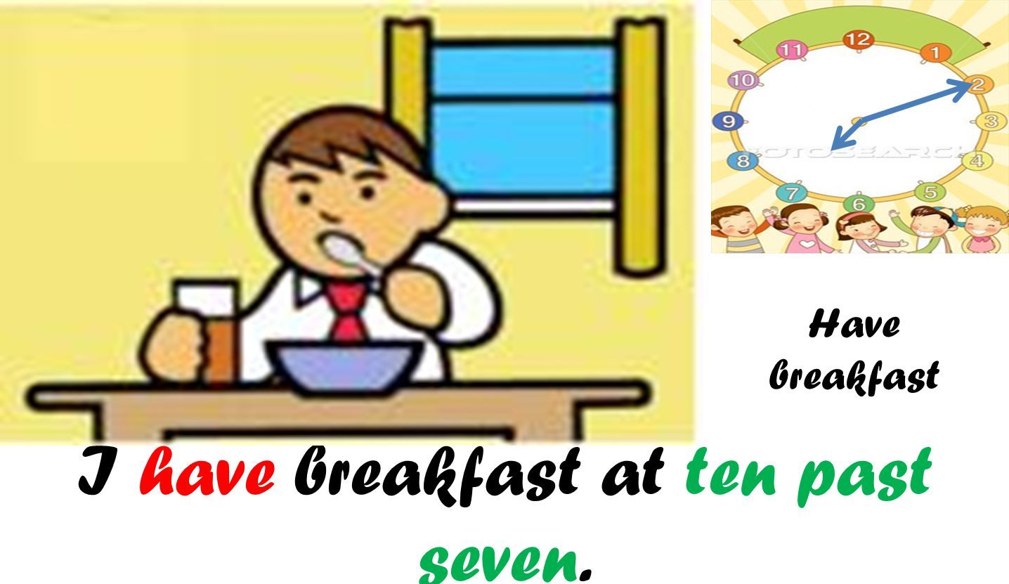 I have breakfast at ten past seven. Have breakfast