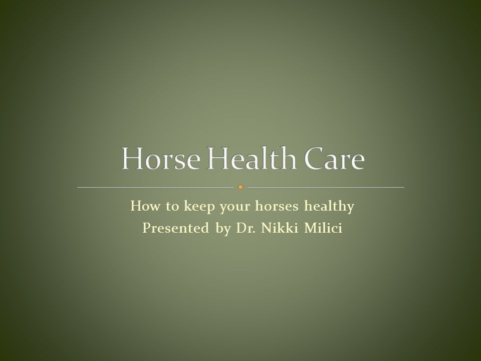 How to keep your horses healthy Presented by Dr. Nikki Milici
