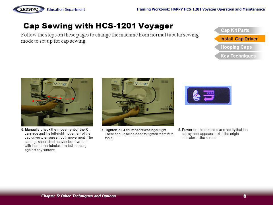 Training Workbook: HAPPY HCS-1201 Voyager Operation and Maintenance Education Department Chapter 5: Other Techniques and Options 7 Cap Sewing with HCS-1201 Voyager Follow the steps on these pages to hoop a cap using the wide cap frame.