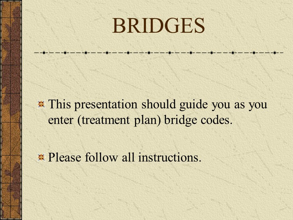 BRIDGES This presentation should guide you as you enter (treatment plan) bridge codes.