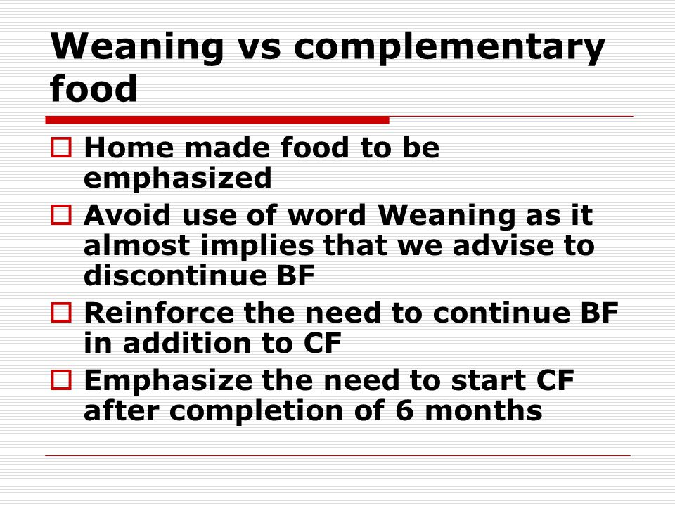 Weaning vs complementary food Home made food to be emphasized Avoid use of word Weaning as it almost implies that we advise to discontinue BF Reinforce the need to continue BF in addition to CF Emphasize the need to start CF after completion of 6 months