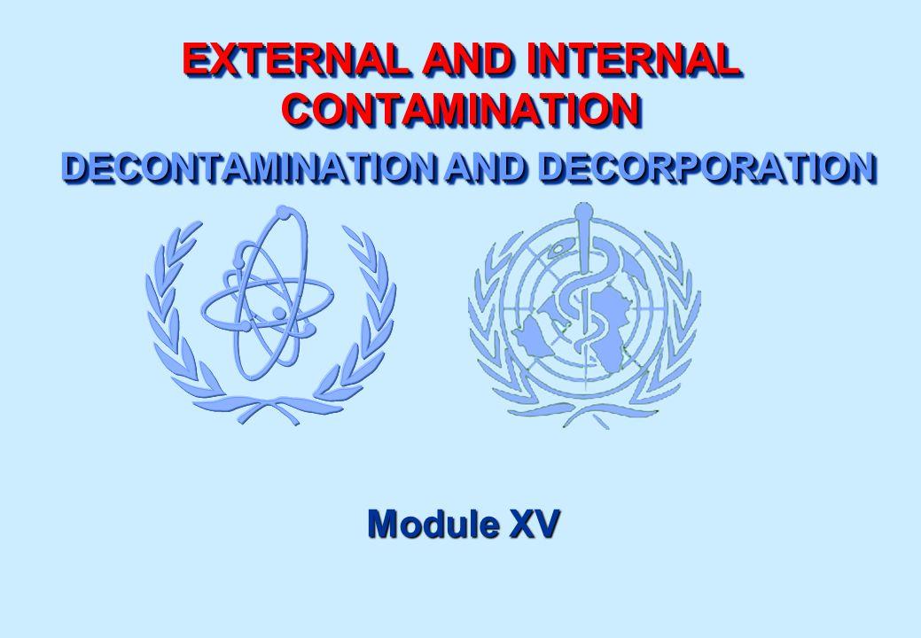 EXTERNAL AND INTERNAL CONTAMINATION DECONTAMINATION AND DECORPORATION Module XV