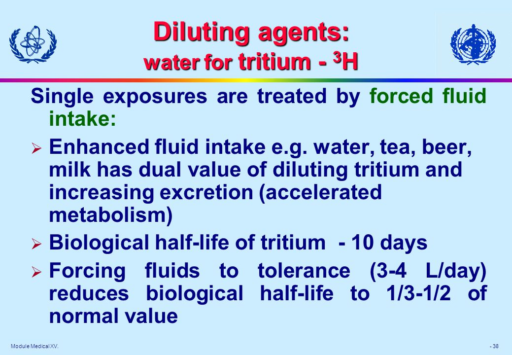 Module Medical XV. - 38 Diluting agents: water for tritium - 3 H Single exposures are treated by forced fluid intake: Enhanced fluid intake e.g. water