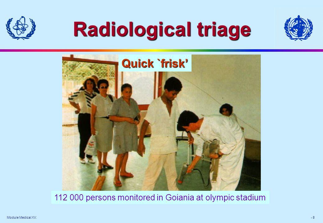 Module Medical XV. - 8 Radiological triage 112 000 persons monitored in Goiania at olympic stadium Quick `frisk