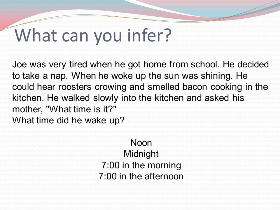 What can you infer. Joe was very tired when he got home from school.