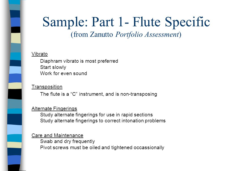 Sample: Part 1- Flute Specific (from Zanutto Portfolio Assessment) Vibrato Diaphram vibrato is most preferred Start slowly Work for even sound Transposition The flute is a C instrument, and is non-transposing Alternate Fingerings Study alternate fingerings for use in rapid sections Study alternate fingerings to correct intonation problems Care and Maintenance Swab and dry frequently Pivot screws must be oiled and tightened occassionally