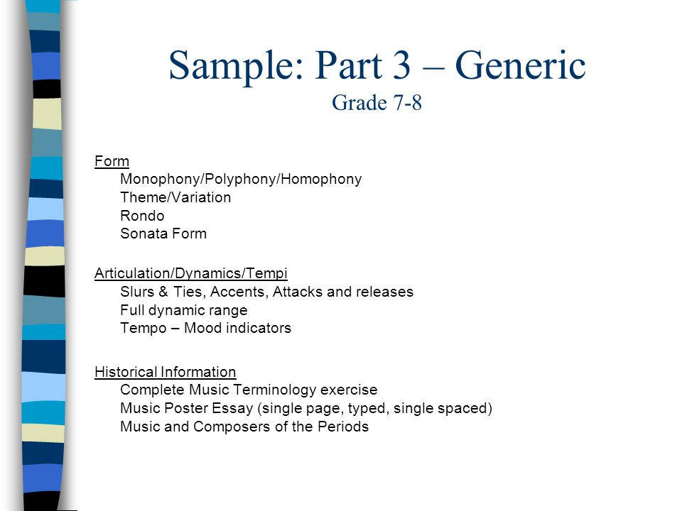 Sample: Part 3 – Generic Grade 7-8 Form Monophony/Polyphony/Homophony Theme/Variation Rondo Sonata Form Articulation/Dynamics/Tempi Slurs & Ties, Accents, Attacks and releases Full dynamic range Tempo – Mood indicators Historical Information Complete Music Terminology exercise Music Poster Essay (single page, typed, single spaced) Music and Composers of the Periods