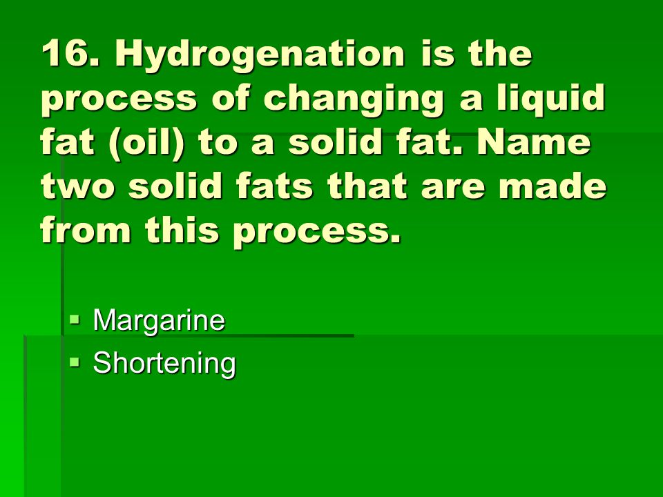 16. Hydrogenation is the process of changing a liquid fat (oil) to a solid fat. Name two solid fats that are made from this process. Margarine Margari