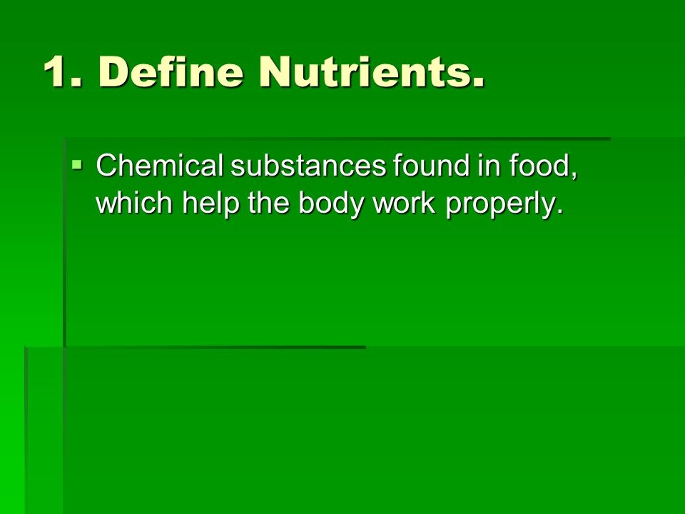 1. Define Nutrients. Chemical substances found in food, which help the body work properly. Chemical substances found in food, which help the body work