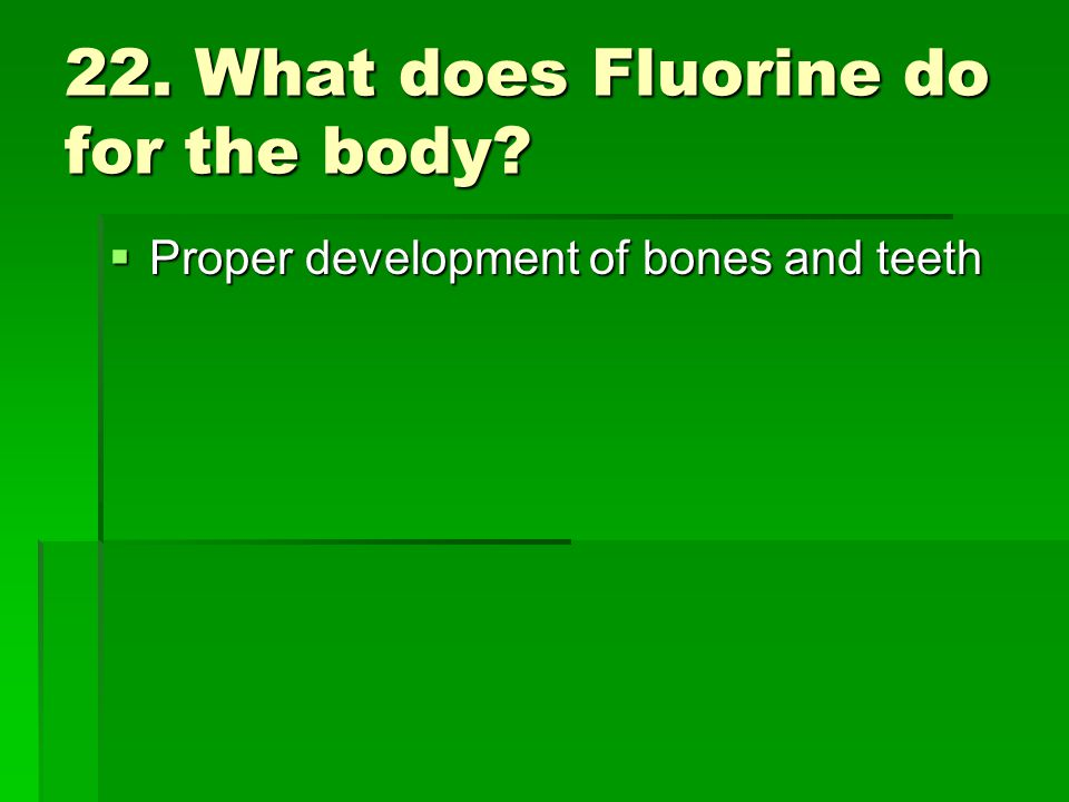22. What does Fluorine do for the body? Proper development of bones and teeth Proper development of bones and teeth