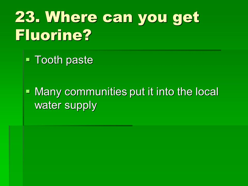 23. Where can you get Fluorine? Tooth paste Tooth paste Many communities put it into the local water supply Many communities put it into the local wat