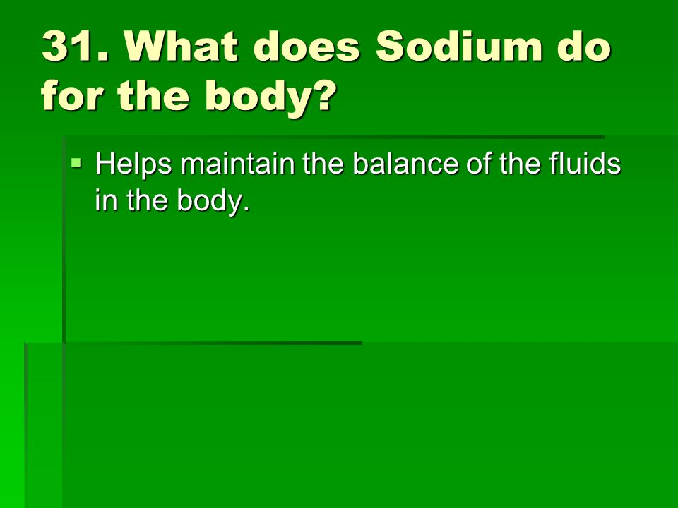 31. What does Sodium do for the body? Helps maintain the balance of the fluids in the body. Helps maintain the balance of the fluids in the body.