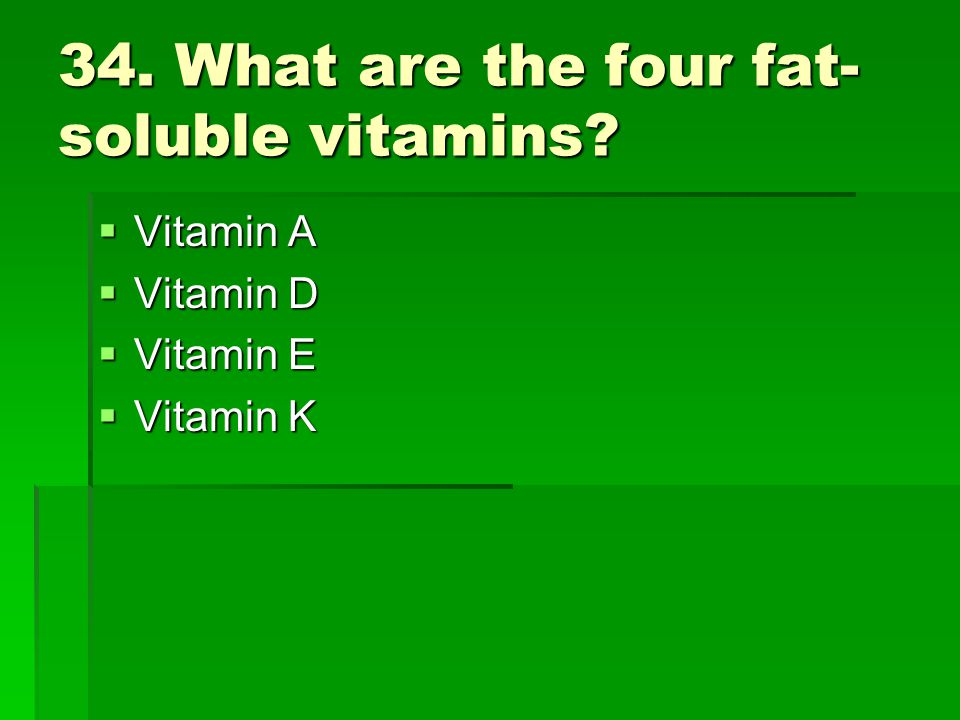 34. What are the four fat- soluble vitamins? Vitamin A Vitamin A Vitamin D Vitamin D Vitamin E Vitamin E Vitamin K Vitamin K