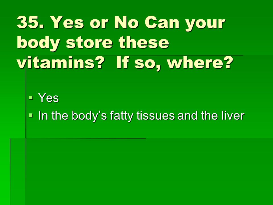 35. Yes or No Can your body store these vitamins? If so, where? Yes Yes In the bodys fatty tissues and the liver In the bodys fatty tissues and the li