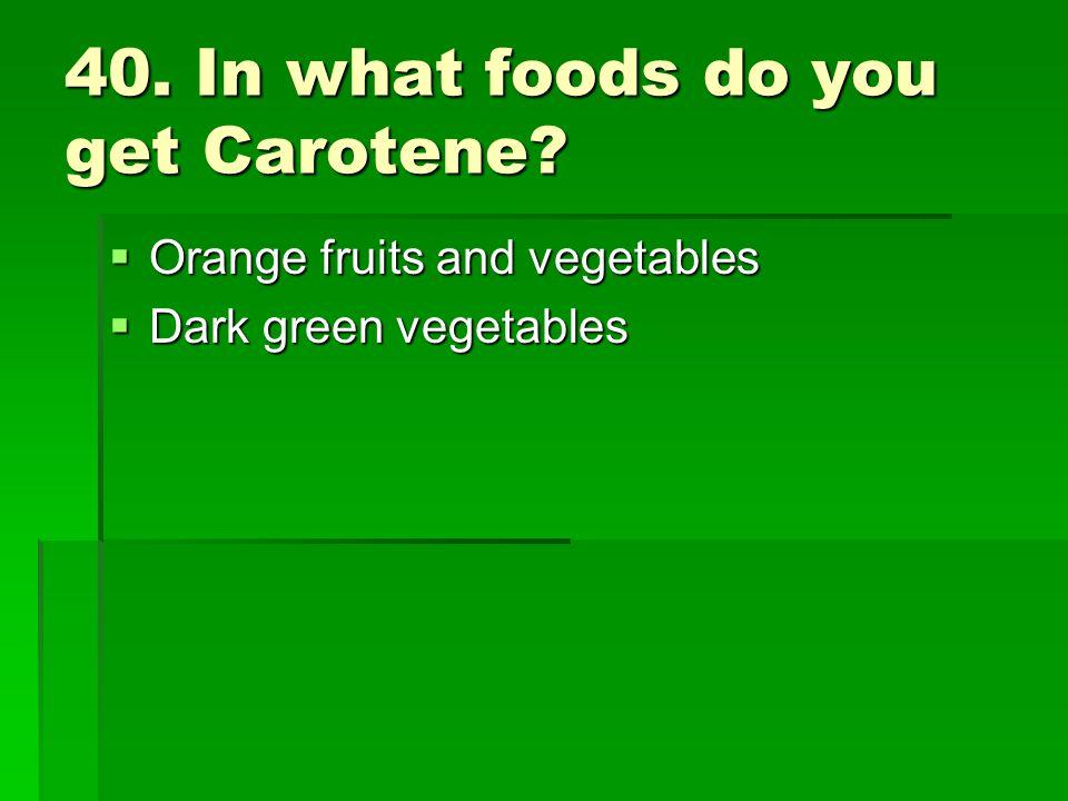 40. In what foods do you get Carotene? Orange fruits and vegetables Orange fruits and vegetables Dark green vegetables Dark green vegetables