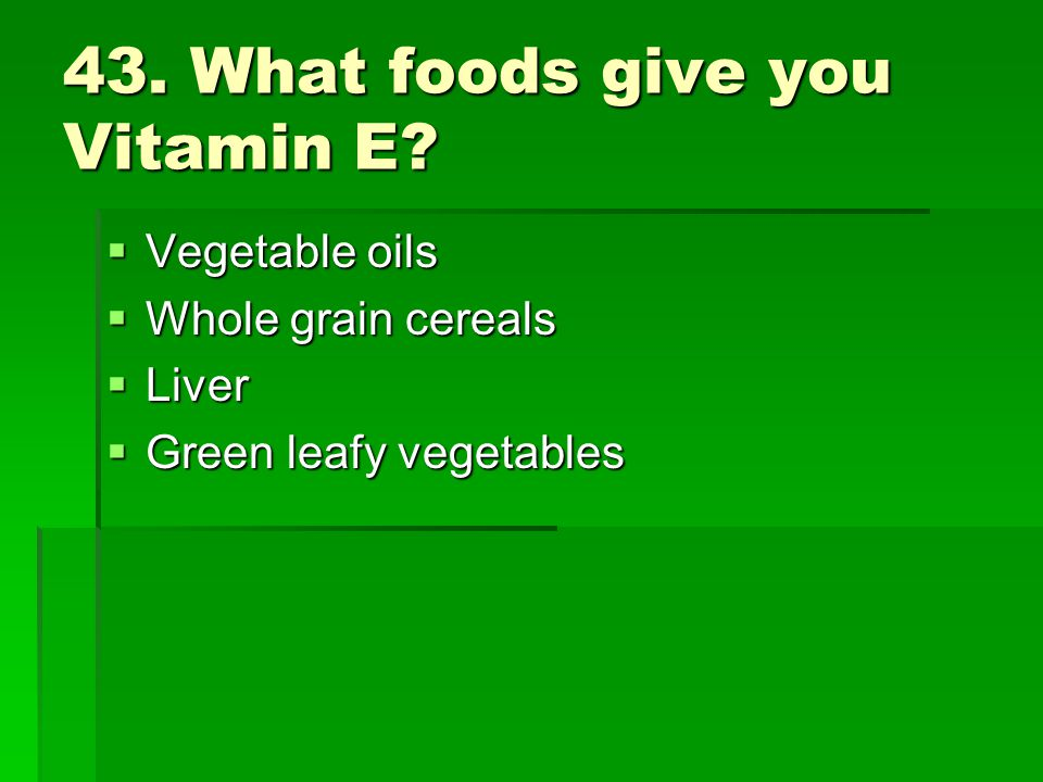 43. What foods give you Vitamin E? Vegetable oils Vegetable oils Whole grain cereals Whole grain cereals Liver Liver Green leafy vegetables Green leaf