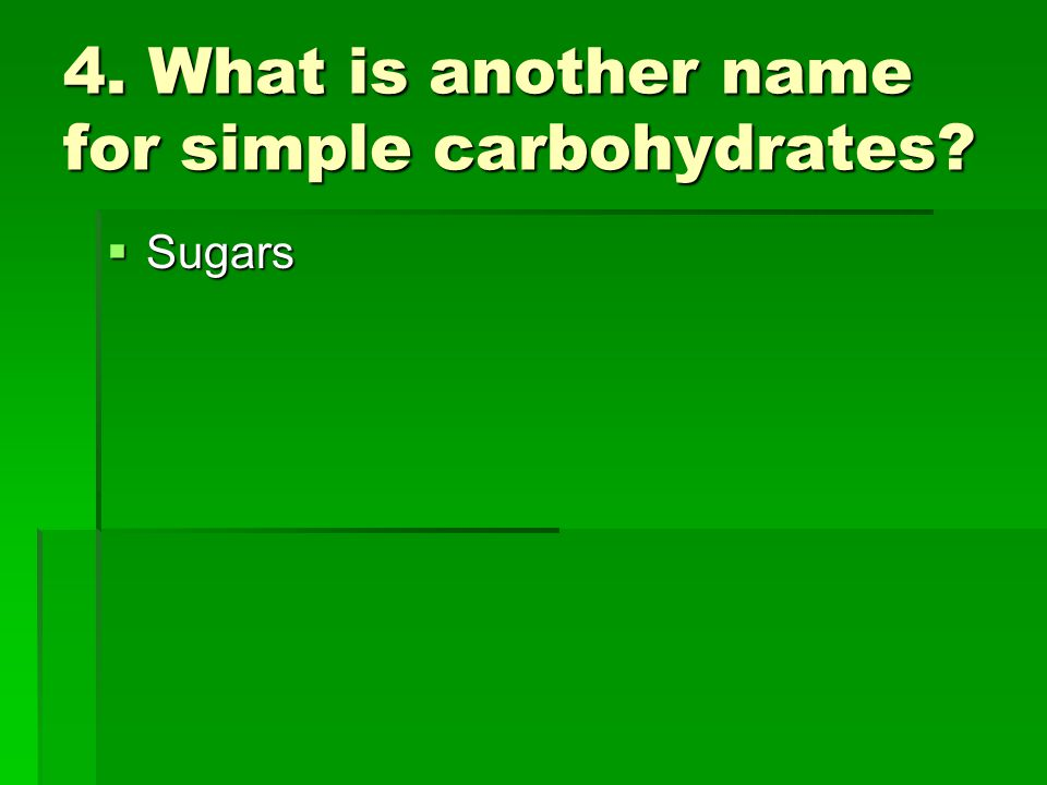 4. What is another name for simple carbohydrates? Sugars Sugars