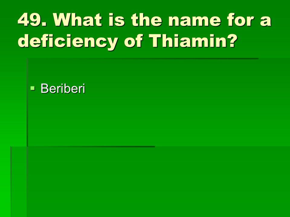 49. What is the name for a deficiency of Thiamin? Beriberi Beriberi