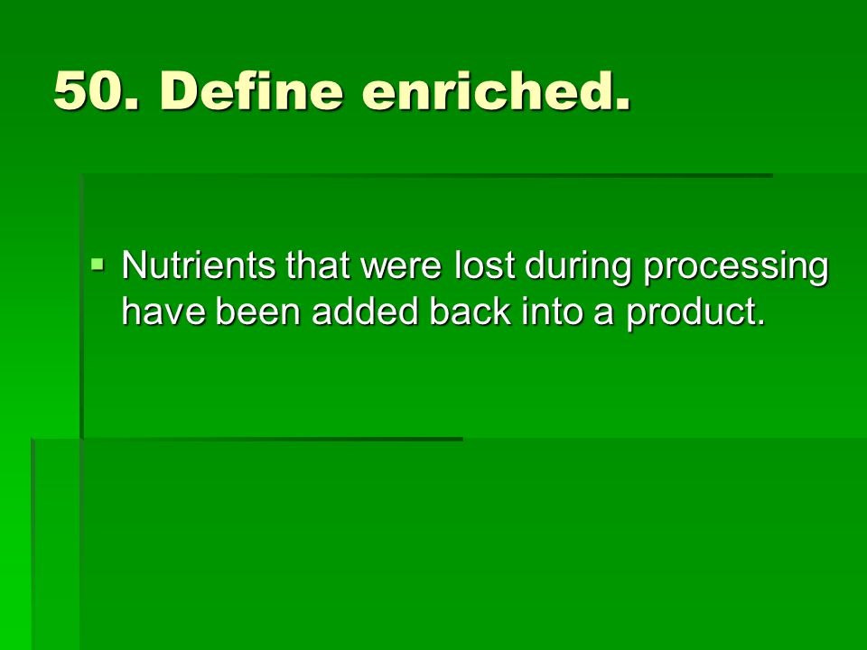 50. Define enriched. Nutrients that were lost during processing have been added back into a product. Nutrients that were lost during processing have b