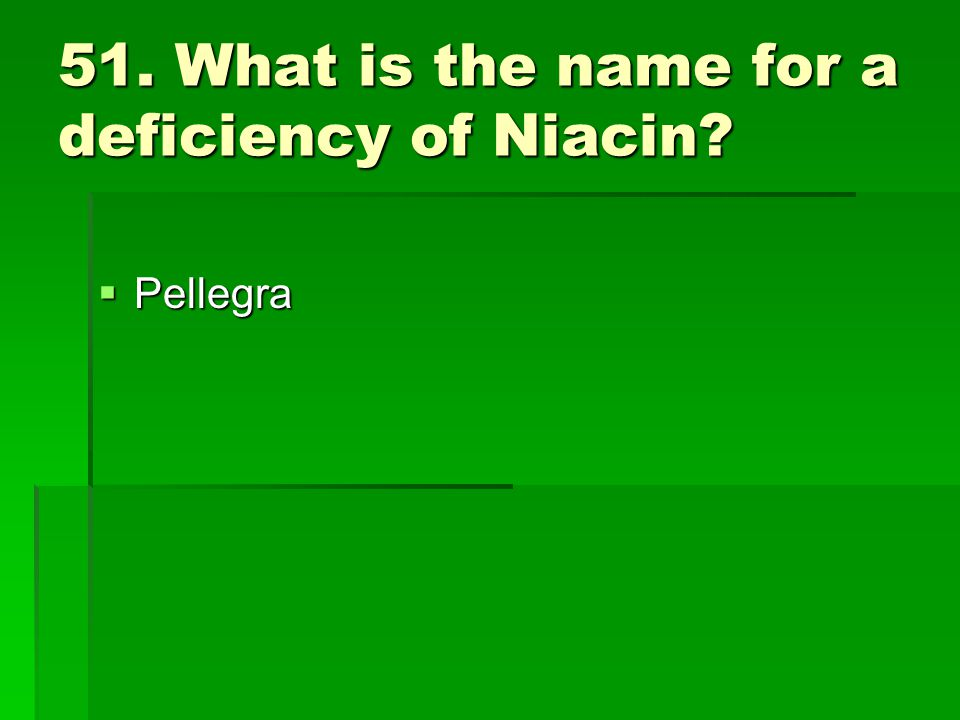 51. What is the name for a deficiency of Niacin? Pellegra Pellegra