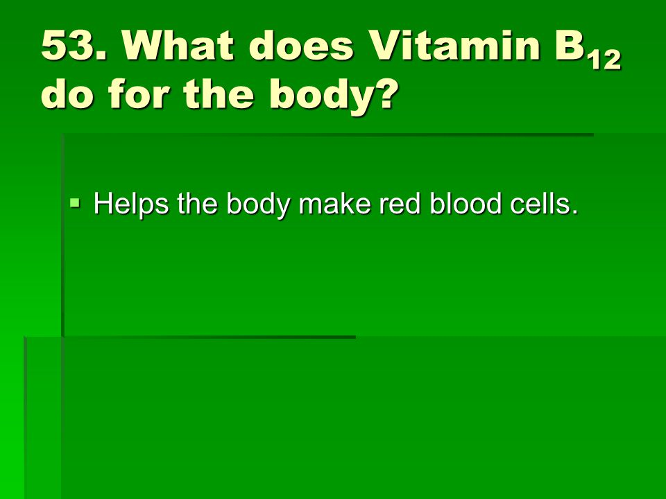 53. What does Vitamin B 12 do for the body? Helps the body make red blood cells. Helps the body make red blood cells.