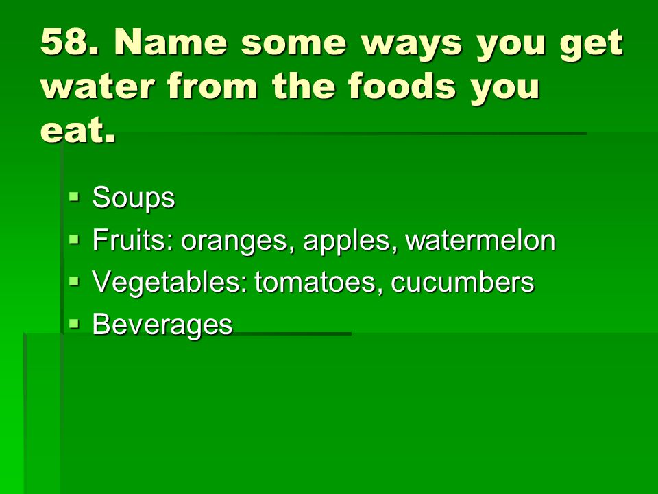 58. Name some ways you get water from the foods you eat. Soups Soups Fruits: oranges, apples, watermelon Fruits: oranges, apples, watermelon Vegetable