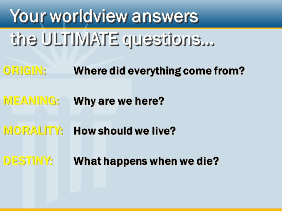 Your worldview answers the ULTIMATE questions… Your worldview answers the ULTIMATE questions… ORIGIN: Where did everything come from.