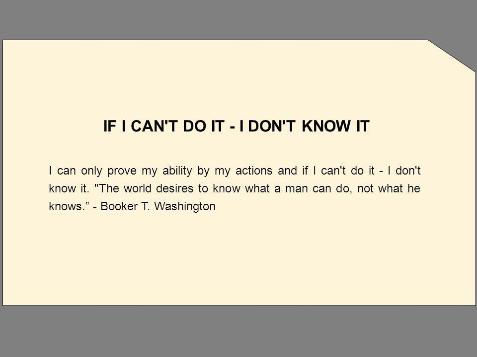 IF I CAN T DO IT - I DON T KNOW IT I can only prove my ability by my actions and if I can t do it - I don t know it.
