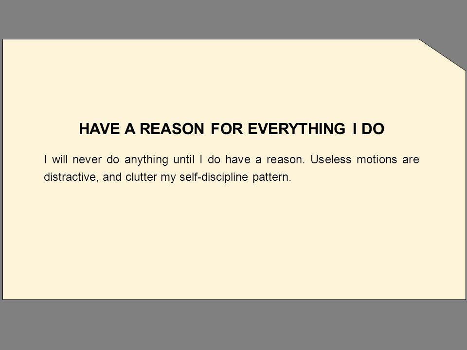 HAVE A REASON FOR EVERYTHING I DO I will never do anything until I do have a reason.