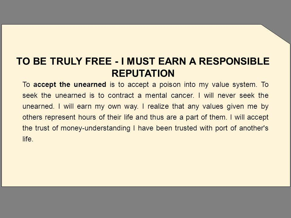 TO BE TRULY FREE - I MUST EARN A RESPONSIBLE REPUTATION To accept the unearned is to accept a poison into my value system.