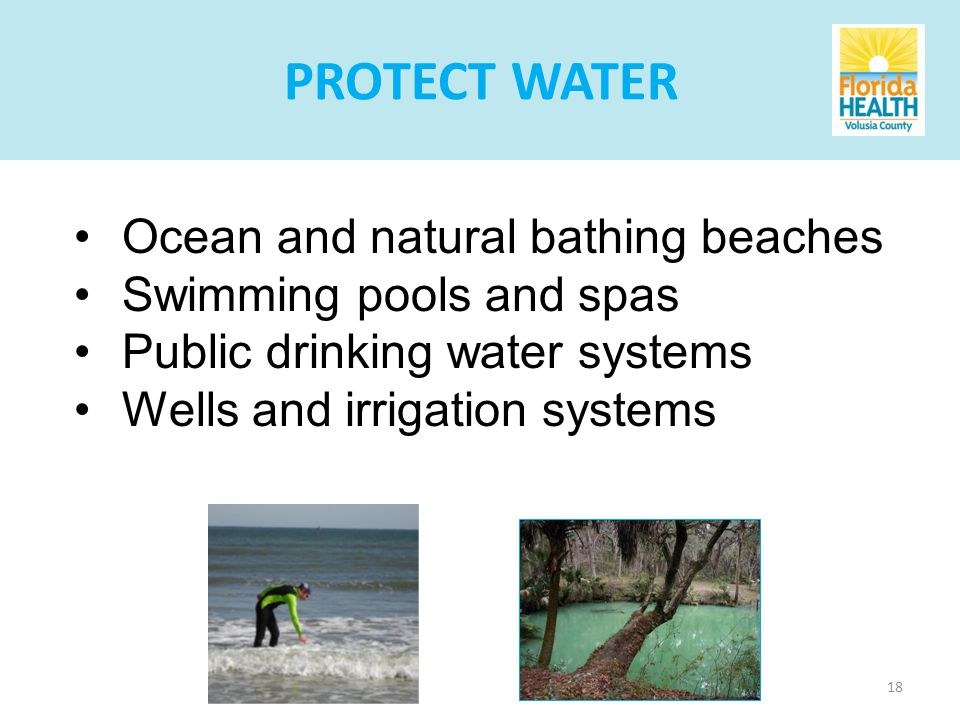 18 Ocean and natural bathing beaches Swimming pools and spas Public drinking water systems Wells and irrigation systems PROTECT WATER