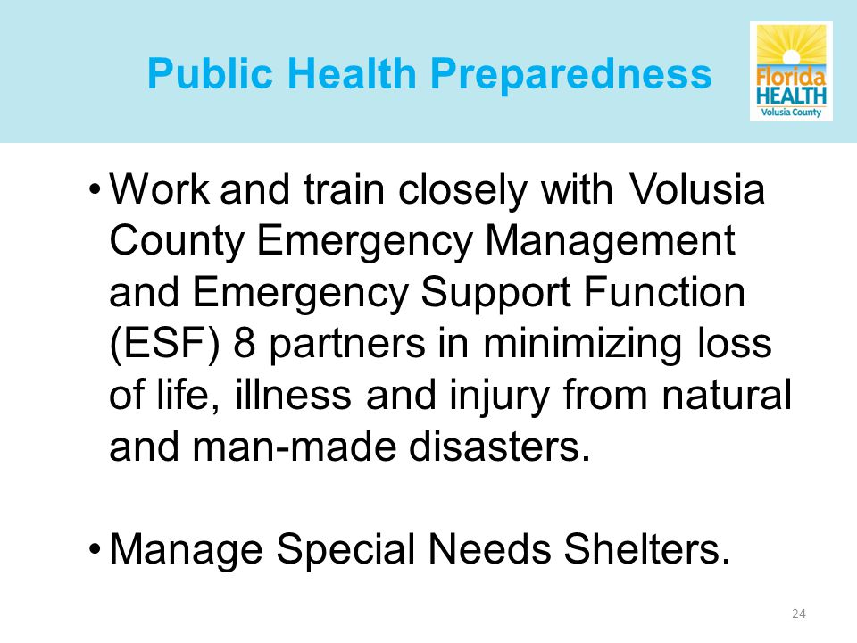 24 Work and train closely with Volusia County Emergency Management and Emergency Support Function (ESF) 8 partners in minimizing loss of life, illness and injury from natural and man-made disasters.