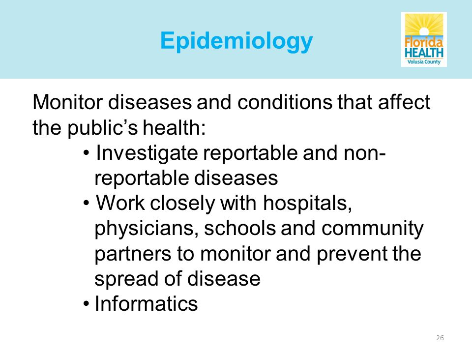 26 Monitor diseases and conditions that affect the publics health: Investigate reportable and non- reportable diseases Work closely with hospitals, physicians, schools and community partners to monitor and prevent the spread of disease Informatics Epidemiology